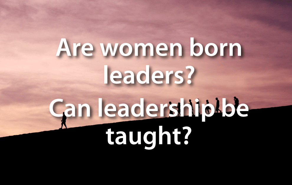 Are woman born leaders? Can leadership be taught?