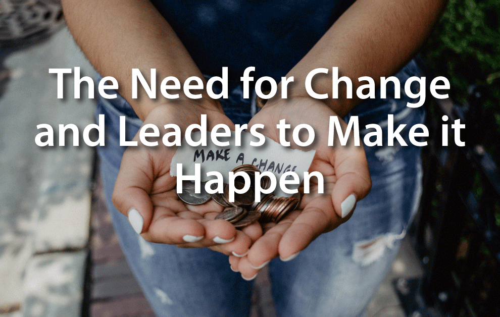 The Need for Change and Leaders to Make it Happen