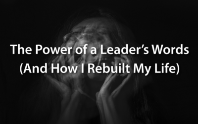The Power of a Leader's Words (And How I Rebuilt My Life)