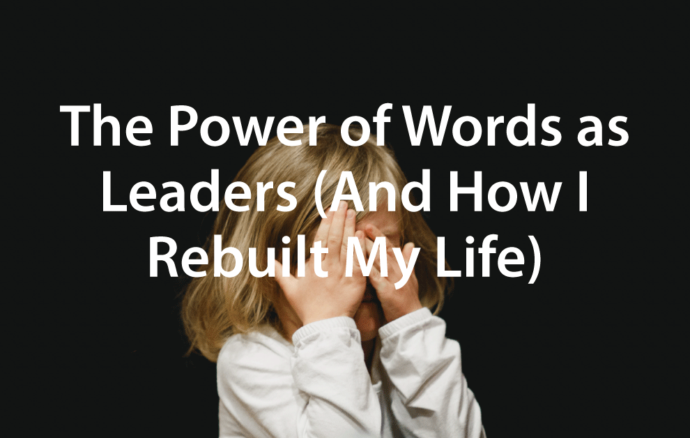 The Power of Words as Leaders (And How I Rebuilt My Life)