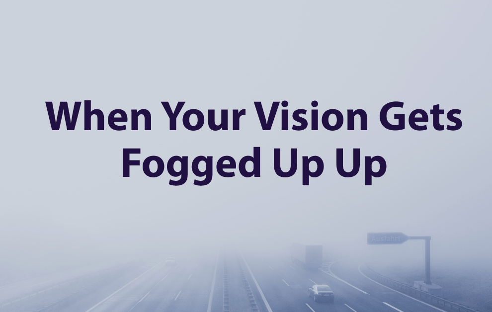 When your vision gets fogged up